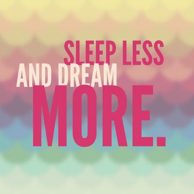 Спете по-малко и мечтайте повече